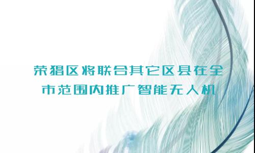 荣昌区将联合其它区县在全市范围内推广智能无人机